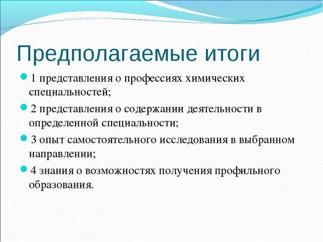 Предполагаемые итоги 1 представления о профессиях химических специальностей;...