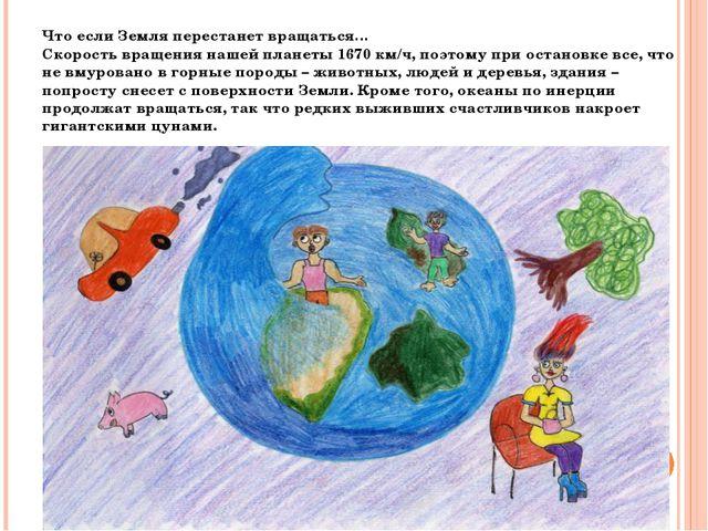 Что если Земля перестанет вращаться… Скорость вращения нашей планеты 1670 км/...