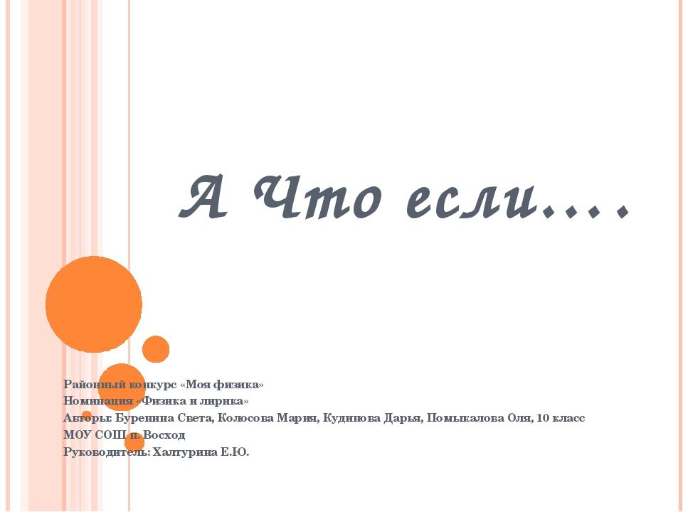 А Что если…. Районный конкурс «Моя физика» Номинация «Физика и лирика» Авторы...