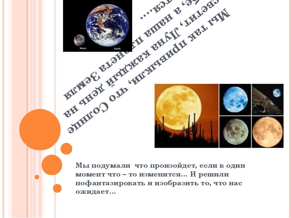 Мы так привыкли, что Солнце светит, Луна каждый день на небе, а наша планета...