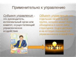 Применительно к управлению Субъект управления – это руководитель, коллегиальн