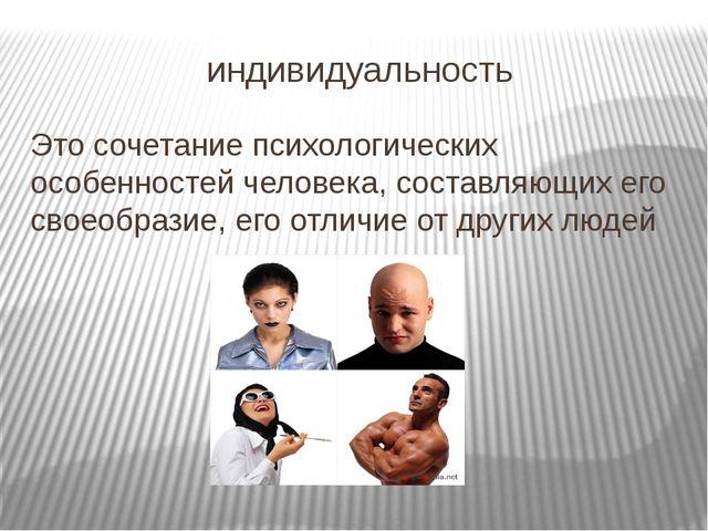 индивидуальность Это сочетание психологических особенностей человека, составл...