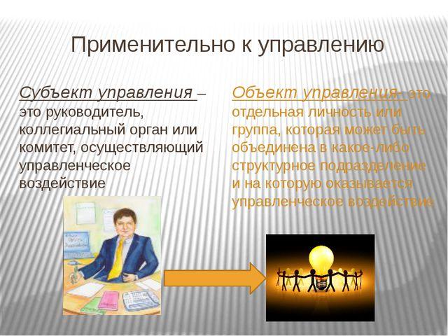 Применительно к управлению Субъект управления – это руководитель, коллегиальн...