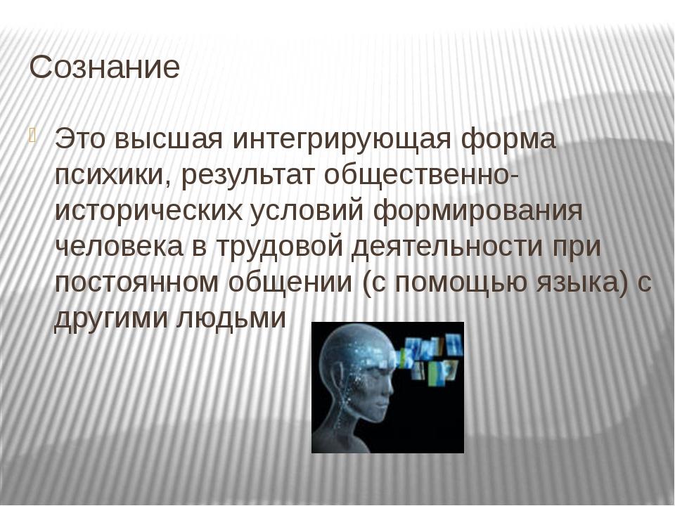 Сознание Это высшая интегрирующая форма психики, результат общественно-истори...