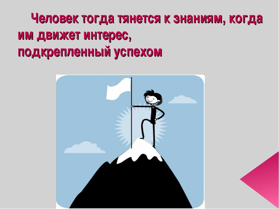 Человек тогда тянется к знаниям, когда им движет интерес, подкрепленны...