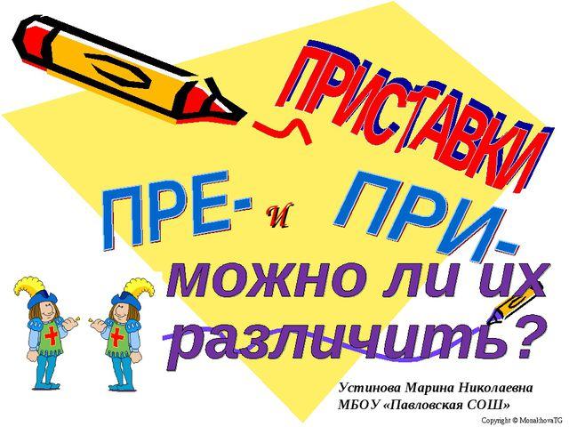 И Copyright © MonakhovaTG Устинова Марина Николаевна МБОУ «Павловская СОШ»