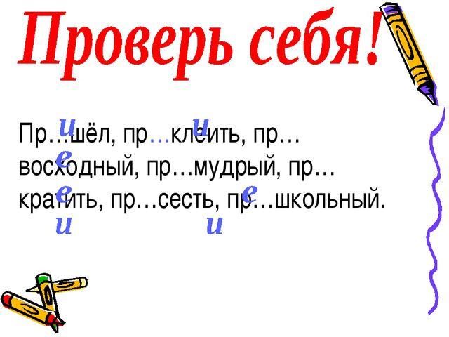 Пр…шёл, пр…клеить, пр…восходный, пр…мудрый, пр…кратить, пр…сесть, пр…школьный.
