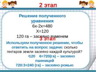 2 этап Решение полученного уравнения 6х-2х=480 Х=120 120 га – засеяно ячменем