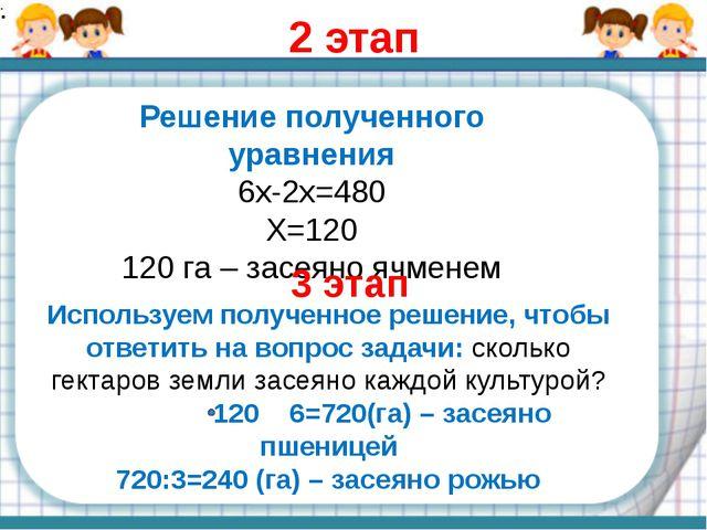 2 этап Решение полученного уравнения 6х-2х=480 Х=120 120 га – засеяно ячменем...