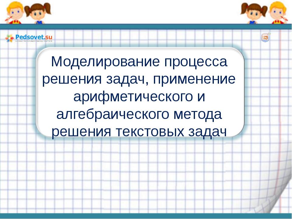 Моделирование процесса решения задач, применение арифметического и алгебраиче...