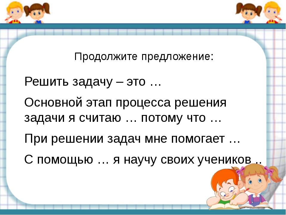 Продолжите предложение: Решить задачу – это … Основной этап процесса решения...