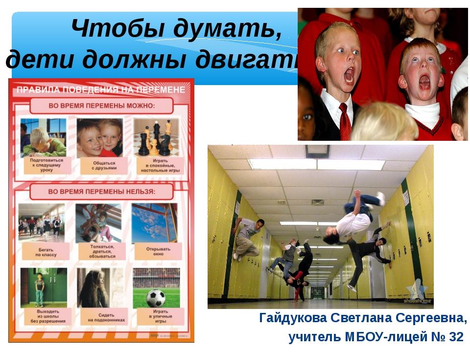 Чтобы думать, дети должны двигаться! Гайдукова Светлана Сергеевна, учитель М...