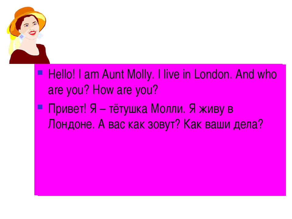 Hello! I am Aunt Molly. I live in London. And who are you? How are you? Приве...