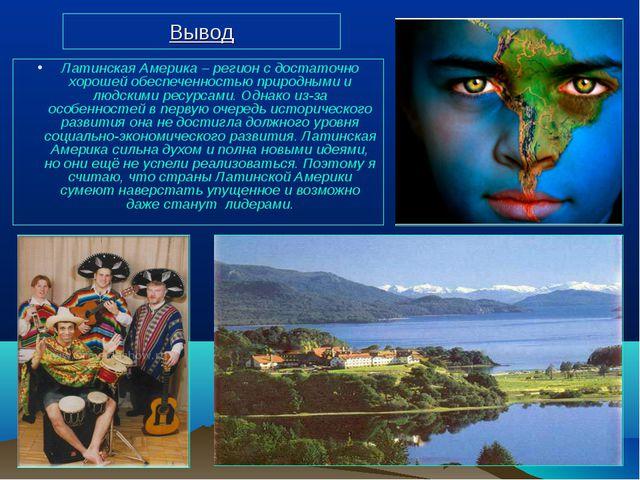 Вывод Латинская Америка – регион с достаточно хорошей обеспеченностью природн...