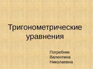 Тригонометрические уравнения Погребняк Валентина Николаевна