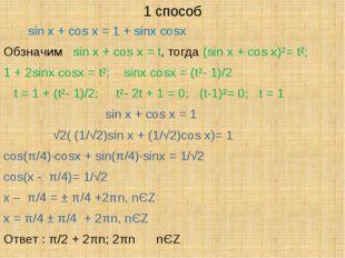 1 способ sin x + cos x = 1 + sinx cosx Обзначим sin x + cos x = t, тогда (sin