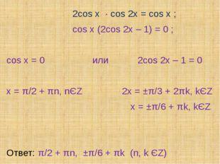 2cos x ∙ cos 2x = cos x ; cos x (2cos 2x – 1) = 0 ; cos x = 0 или 2cos 2x –