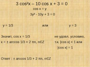 3 cos²x – 10 cos x + 3 = 0 cos x = y 3y² - 10y + 3 = 0 y = 1/3 или y = 3 Зна