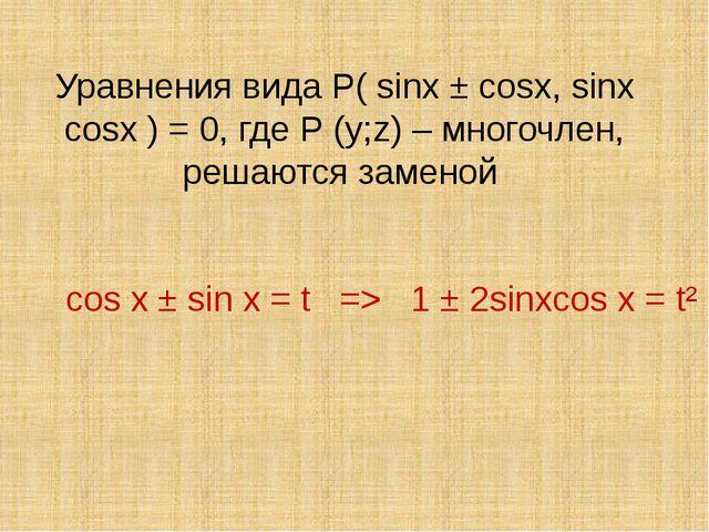 Уравнения вида Р( sinx ± cosx, sinx cosx ) = 0, где Р (y;z) – многочлен, реша...