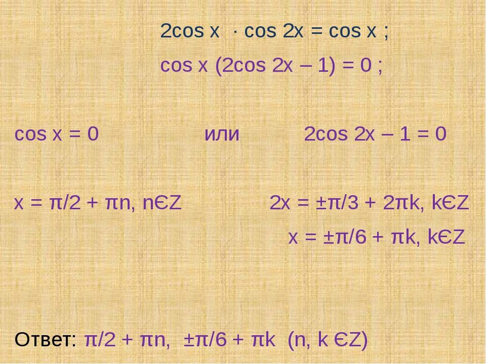 2cos x ∙ cos 2x = cos x ; cos x (2cos 2x – 1) = 0 ; cos x = 0 или 2cos 2x –...