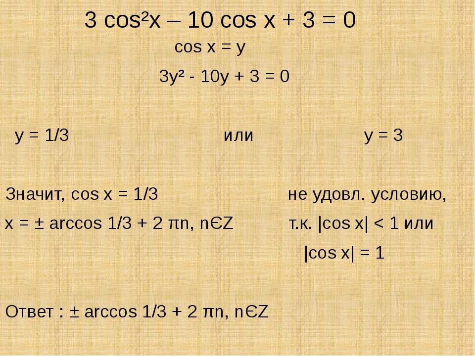 3 cos²x – 10 cos x + 3 = 0 cos x = y 3y² - 10y + 3 = 0 y = 1/3 или y = 3 Зна...
