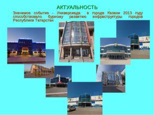 АКТУАЛЬНОСТЬ Значимое событие - Универсиада в городе Казани 2013 году способс