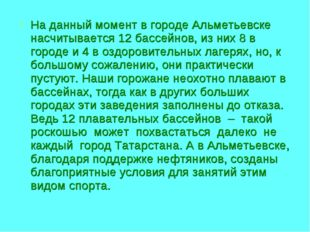 На данный момент в городе Альметьевске насчитывается 12 бассейнов, из них 8 в