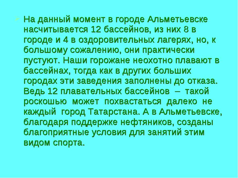 На данный момент в городе Альметьевске насчитывается 12 бассейнов, из них 8 в...