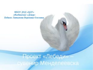 Проект «Лебеди» – сувенир Менделеевска МБОУ ДОД «ЦДТ» объединение «Декор» Пед