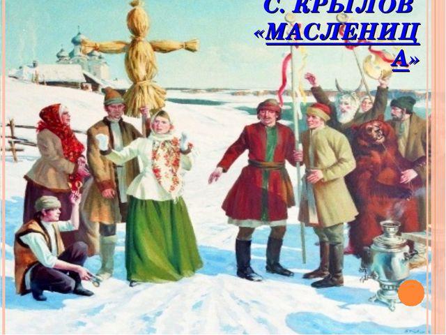 С. КРЫЛОВ «МАСЛЕНИЦА»