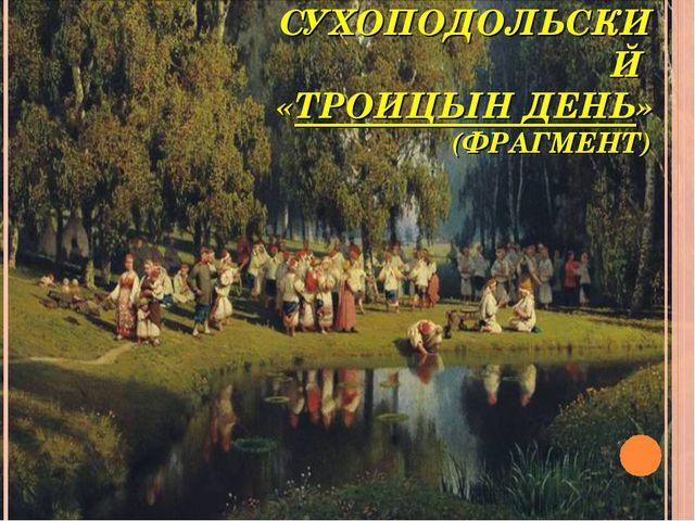 П. СУХОПОДОЛЬСКИЙ «ТРОИЦЫН ДЕНЬ» (ФРАГМЕНТ)