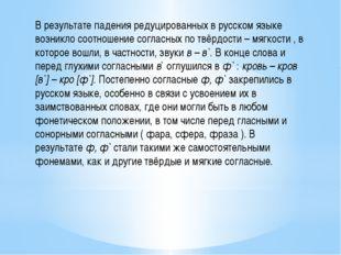 В результате падения редуцированных в русском языке возникло соотношение согл