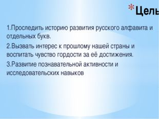 1.Проследить историю развития русского алфавита и отдельных букв. 2.Вызвать и