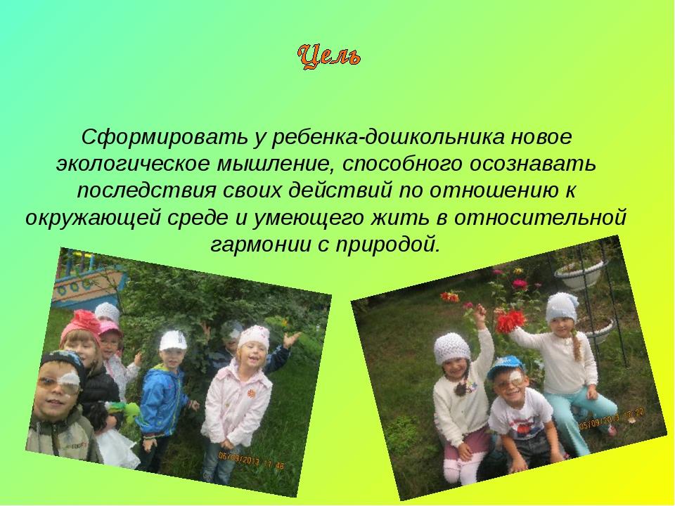Сформировать у ребенка-дошкольника новое экологическое мышление, способного о...