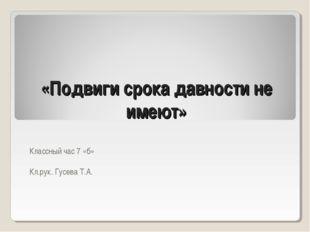 «Подвиги срока давности не имеют» Классный час 7 «б» Кл.рук. Гусева Т.А.