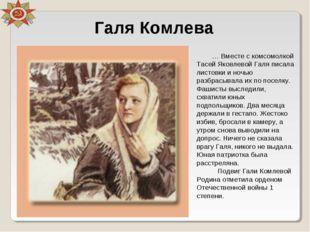 Галя Комлева … Вместе с комсомолкой Тасей Яковлевой Галя писала листовки и но