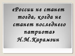 «России не станет тогда, когда не станет последнего патриота» Н.М.Карамзин