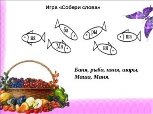 Игра «Собери слова» Баня, рыба, няня, шары, Маша, Маня.