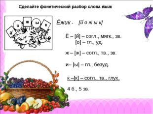 Сделайте фонетический разбор слова ёжик Ёжик - о ж ы к [й о ж ы к] , Ё – [й]