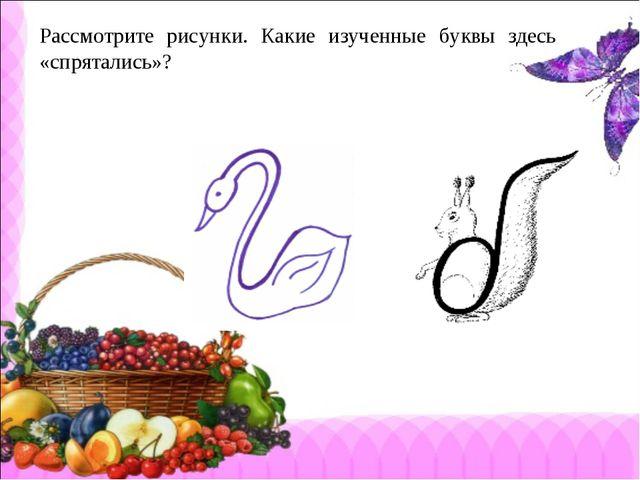 Рассмотрите рисунки. Какие изученные буквы здесь «спрятались»?