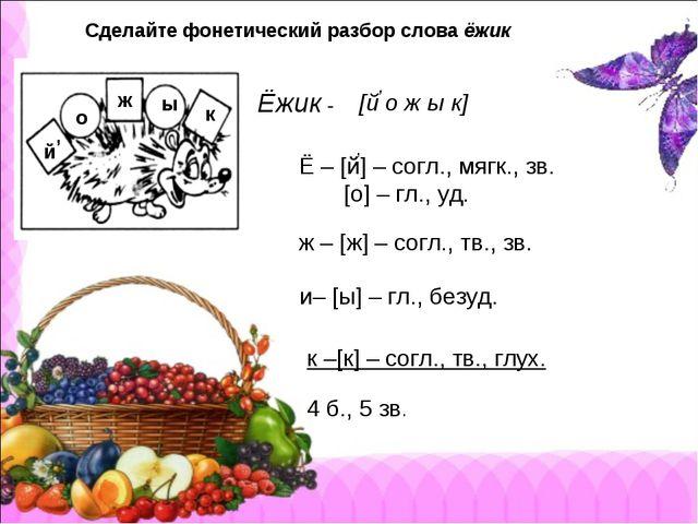 Сделайте фонетический разбор слова ёжик Ёжик - о ж ы к [й о ж ы к] , Ё – [й]...