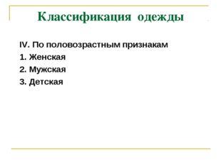 Классификация одежды IV. По половозрастным признакам 1. Женская 2. Мужская 3.