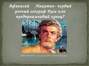 Афанасий Никитин- первый ученый географ Руси или предприимчивый купец? Родил