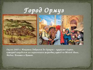 Город Ормуз Около 1469 г. Никитин добрался до Ормуза – крупного порта, которы