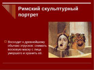 Римский скульптурный портрет Восходит к древнейшему обычаю этрусков: снимать