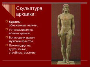 Скульптура архаики: Куросы – обнаженные атлеты. Устанавливались вблизи храмов