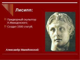Лисипп: Придворный скульптор А.Македонского; Создал 1500 статуй; Александр Ма