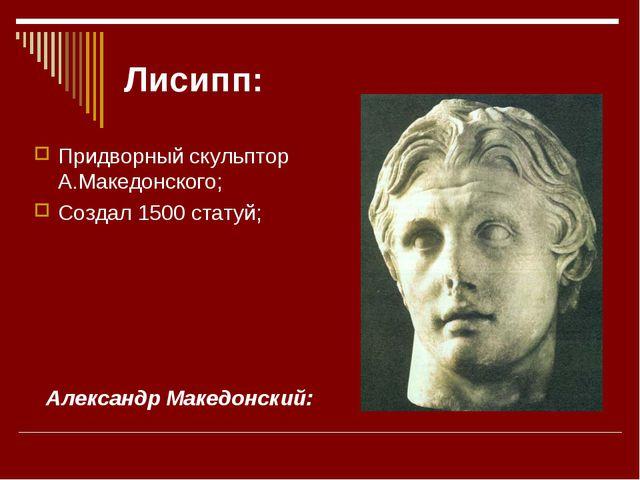 Лисипп: Придворный скульптор А.Македонского; Создал 1500 статуй; Александр Ма...