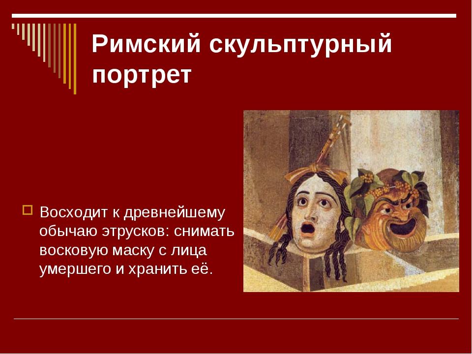 Римский скульптурный портрет Восходит к древнейшему обычаю этрусков: снимать...