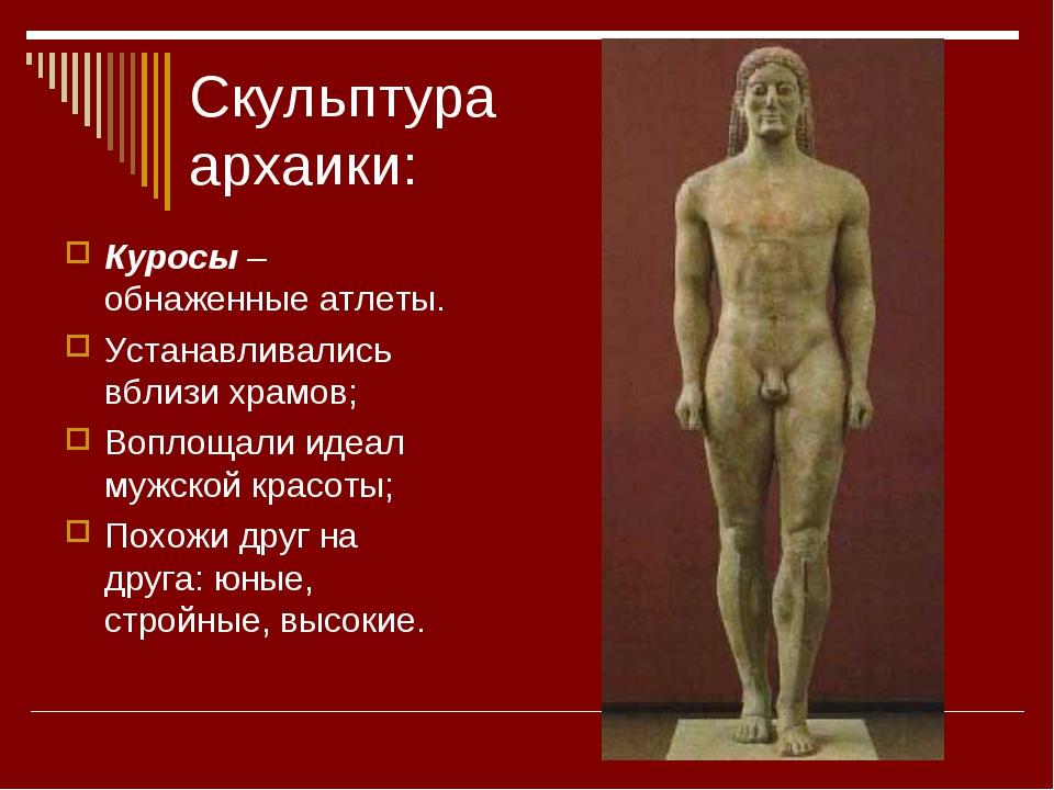 Скульптура архаики: Куросы – обнаженные атлеты. Устанавливались вблизи храмов...